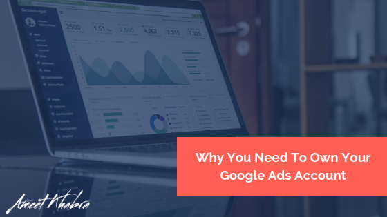 Why You Need To Own Your Google Ads Account