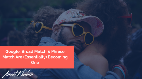 Google Broad Match & Phrase Match Are (Essentially) Becoming One