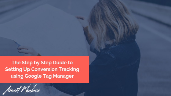 The Step by Step Guide to Setting Up Conversion Tracking using Google Tag Manager
