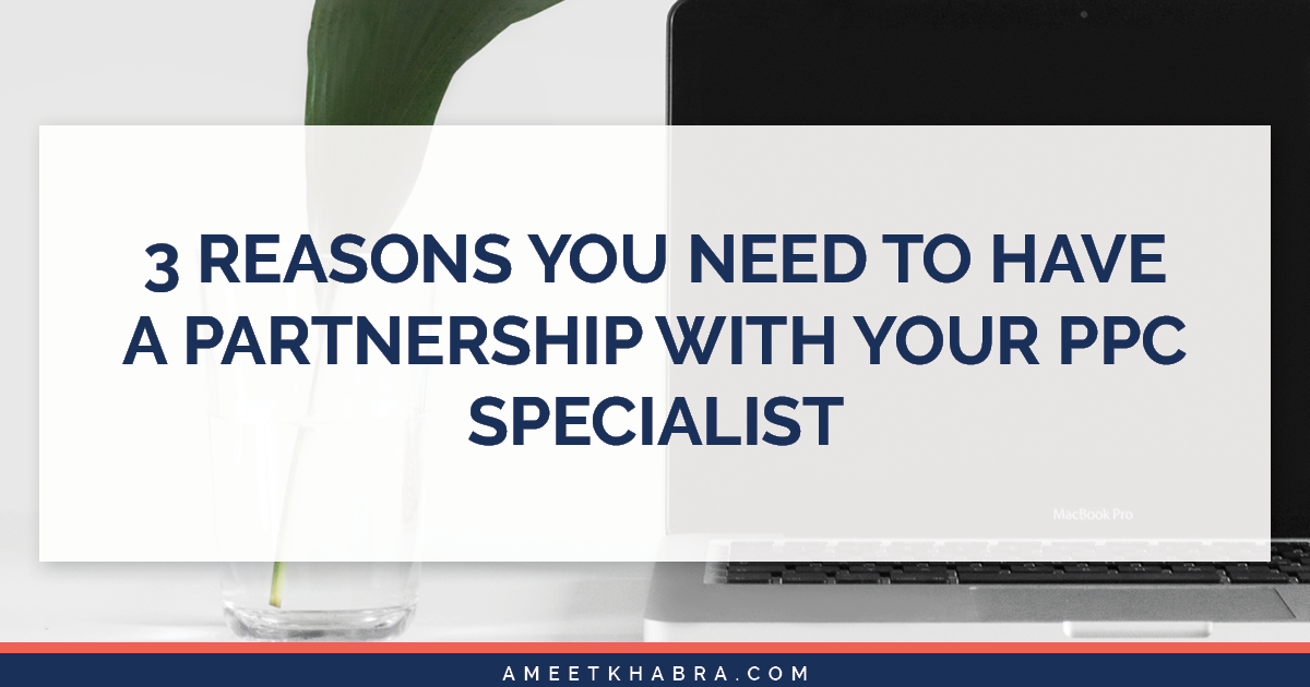 3 Reasons You Need to Have A Partnership With Your PPC Specialist