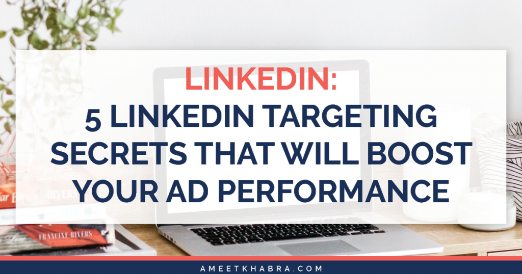5 LinkedIn Targeting Secrets That Will Boost Your Ad Performance | Ameet Khabra