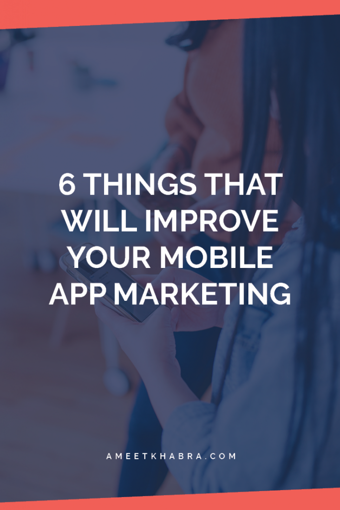 6 Things That Will Improve Your Mobile App Marketing | Ameet Khabra